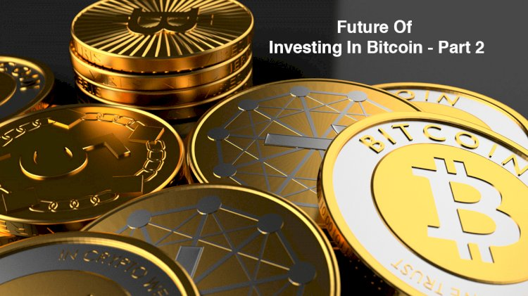 What Does Investing In Bitcoin Hold For The Future? Part- 2